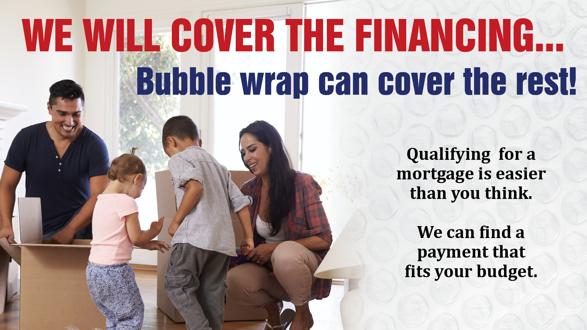 We will cover the mortgage financing...bubble wrap can cover the rest!