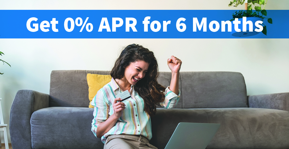 Learn more about Get 0% APR for 6 Months